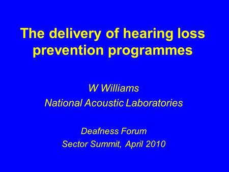 The delivery of hearing loss prevention programmes W Williams National Acoustic Laboratories Deafness Forum Sector Summit, April 2010.