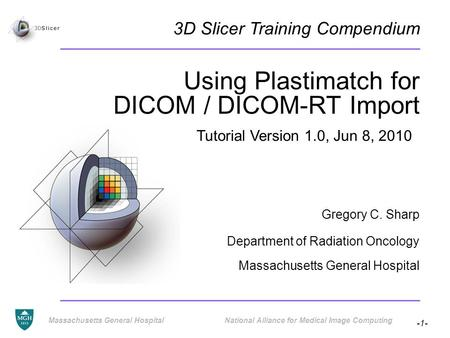 -1- Massachusetts General Hospital National Alliance for Medical Image Computing Using Plastimatch for DICOM / DICOM-RT Import Gregory C. Sharp Department.