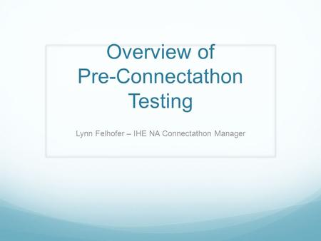 Overview of Pre-Connectathon Testing Lynn Felhofer – IHE NA Connectathon Manager.