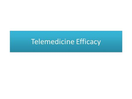 Telemedicine Efficacy. COST EFFECTIVENESS OF TELEMEDICINE Studies of the cost effectiveness of telemedicine assess specific applications rather than.