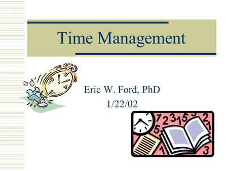 Time Management Eric W. Ford, PhD 1/22/02. Plan a schedule of balanced activities.  College life has many aspects that are very important to success.