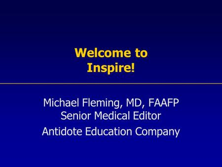 Welcome to Inspire! Michael Fleming, MD, FAAFP Senior Medical Editor Antidote Education Company.