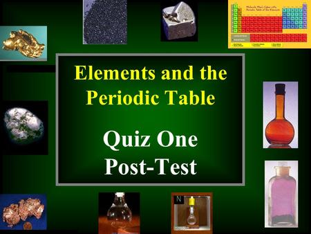 Copyright Richards 2009 Elements and the Periodic Table Quiz One Post-Test.