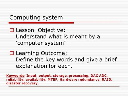 Computing system  Lesson Objective: Understand what is meant by a 'computer system'  Learning Outcome: Define the key words and give a brief explanation.