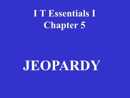 I T Essentials I Chapter 5 JEOPARDY Installing & UpgradingComputerBasicsErrorsServicePotpourri 100100 200 300 400 500.