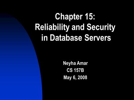 Chapter 15: Reliability and Security in Database Servers Neyha Amar CS 157B May 6, 2008.