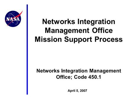 April 5, 2007 Networks Integration Management Office Mission Support Process Networks Integration Management Office; Code 450.1.