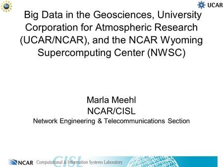 Big Data in the Geosciences, University Corporation for Atmospheric Research (UCAR/NCAR), and the NCAR Wyoming Supercomputing Center (NWSC) Marla Meehl.