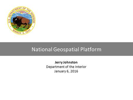 0 National Geospatial Platform Jerry Johnston Department of the Interior January 6, 2016.