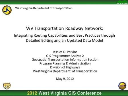 Jessica D. Perkins GIS Programmer Analyst 2 Geospatial Transportation Information Section Program Planning & Administration Division of Highways West Virginia.