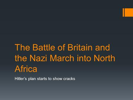 The Battle of Britain and the Nazi March into North Africa Hitler's plan starts to show cracks.