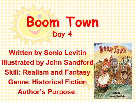 Boom Town Day 4 Written by Sonia Levitin Illustrated by John Sandford Skill: Realism and Fantasy Genre: Historical Fiction Author's Purpose: