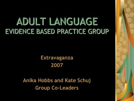 ADULT LANGUAGE EVIDENCE BASED PRACTICE GROUP Extravaganza 2007 Anika Hobbs and Kate Schuj Group Co-Leaders.