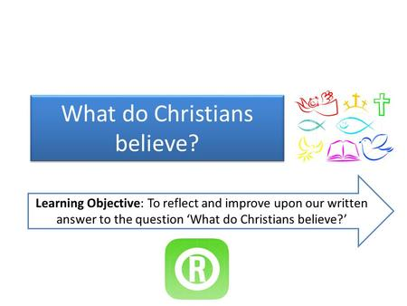 What do Christians believe? Learning Objective: To reflect and improve upon our written answer to the question 'What do Christians believe?'