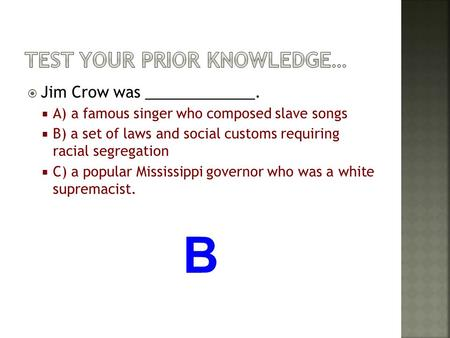  Jim Crow was _____________.  A) a famous singer who composed slave songs  B) a set of laws and social customs requiring racial segregation  C) a popular.