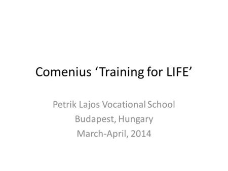 Comenius 'Training for LIFE' Petrik Lajos Vocational School Budapest, Hungary March-April, 2014.