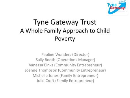 Tyne Gateway Trust A Whole Family Approach to Child Poverty Pauline Wonders (Director) Sally Booth (Operations Manager) Vanessa Binks (Community Entrepreneur)