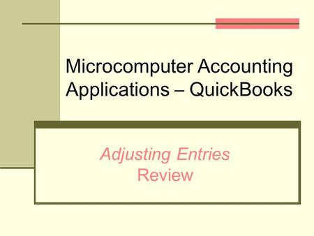 Microcomputer Accounting Applications – QuickBooks Adjusting Entries Review.