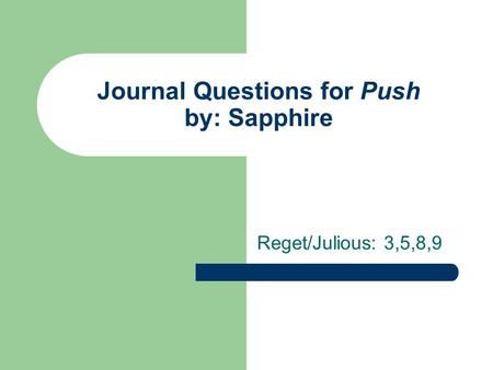Journal Questions for Push by: Sapphire Reget/Julious: 3,5,8,9.