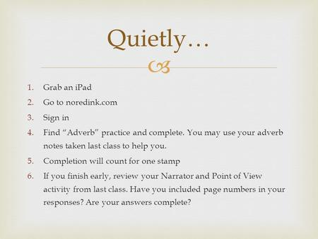 " 1.Grab an iPad 2.Go to noredink.com 3.Sign in 4.Find ""Adverb"" practice and complete. You may use your adverb notes taken last class to help you. 5.Completion."