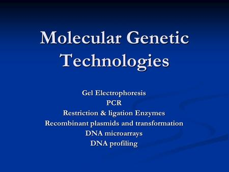 Molecular Genetic Technologies Gel Electrophoresis PCR Restriction & ligation Enzymes Recombinant plasmids and transformation DNA microarrays DNA profiling.