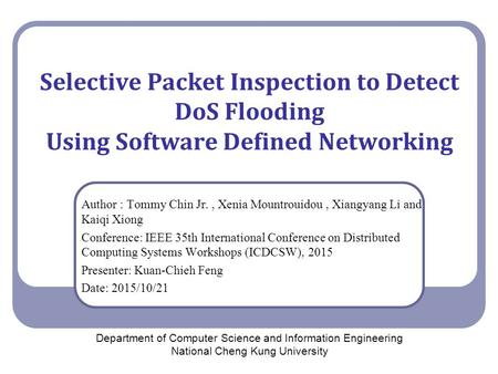 Selective Packet Inspection to Detect DoS Flooding Using Software Defined Networking Author : Tommy Chin Jr., Xenia Mountrouidou, Xiangyang Li and Kaiqi.