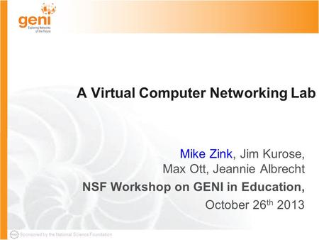 Sponsored by the National Science Foundation A Virtual Computer Networking Lab Mike Zink, Jim Kurose, Max Ott, Jeannie Albrecht NSF Workshop on GENI in.