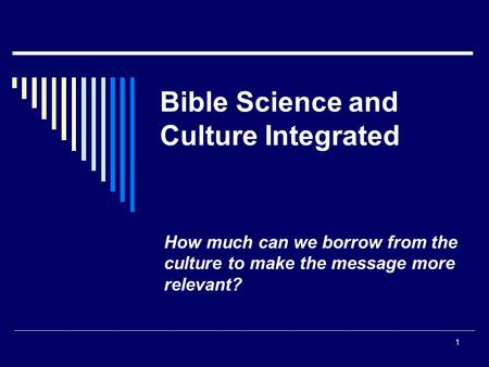 1 Bible Science and Culture Integrated How much can we borrow from the culture to make the message more relevant?