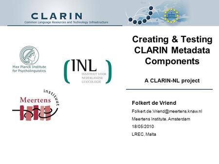 Creating & Testing CLARIN Metadata Components A CLARIN-NL project Folkert de Vriend Meertens Institute, Amsterdam 18/05/2010.