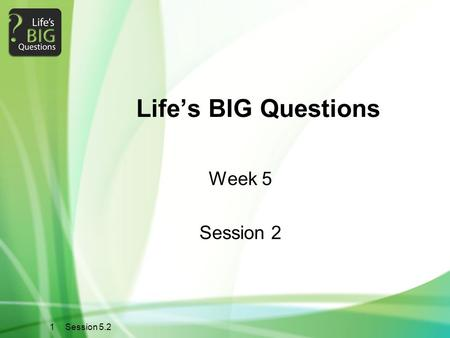 1 Session 5.2 Life's BIG Questions Week 5 Session 2.