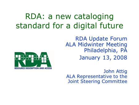 RDA: a new cataloging standard for a digital future RDA Update Forum ALA Midwinter Meeting Philadelphia, PA January 13, 2008 John Attig ALA Representative.