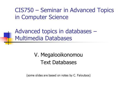 CIS750 – Seminar in Advanced Topics in Computer Science Advanced topics in databases – Multimedia Databases V. Megalooikonomou Text Databases (some slides.
