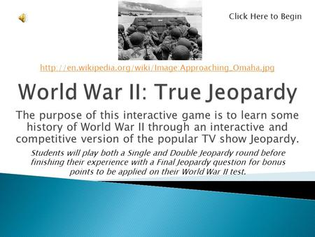 The purpose of this interactive game is to learn some history of World War II through an interactive and competitive version of the popular TV show Jeopardy.
