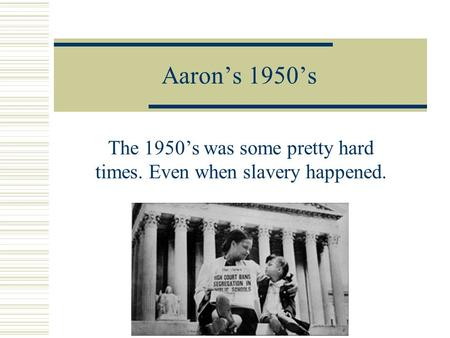 Aaron's 1950's The 1950's was some pretty hard times. Even when slavery happened.