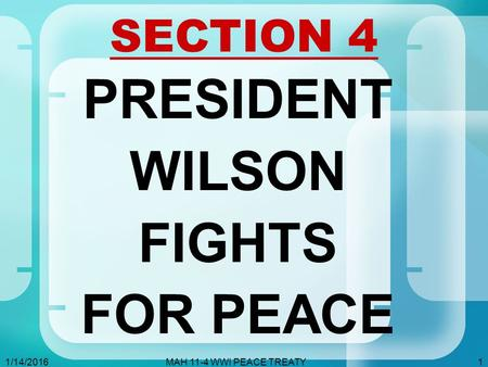 1/14/2016MAH 11-4 WWI PEACE TREATY1 SECTION 4 PRESIDENT WILSON FIGHTS FOR PEACE.
