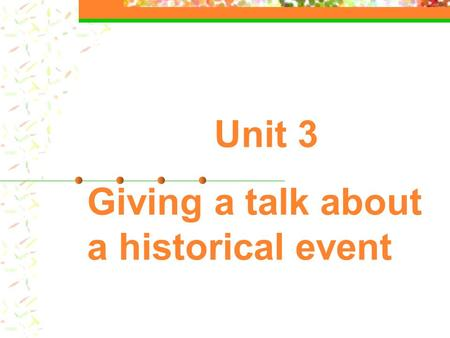 Unit 3 Giving a talk about a historical event. Skills building 1: listening for the gist Discuss the following questions in groups: 1.When you have conversations.