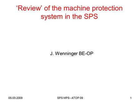 'Review' of the machine protection system in the SPS 1 J. Wenninger BE-OP 05.03.2009SPS MPS - ATOP 09.