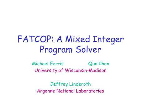 FATCOP: A Mixed Integer Program Solver Michael FerrisQun Chen University of Wisconsin-Madison Jeffrey Linderoth Argonne National Laboratories.
