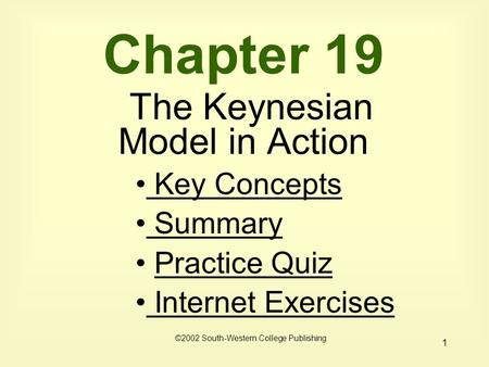 1 Chapter 19 The Keynesian Model in Action Key Concepts Key Concepts Summary Summary Practice Quiz Internet Exercises Internet Exercises ©2002 South-Western.