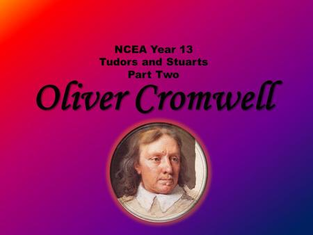 Oliver Cromwell NCEA Year 13 Tudors and Stuarts Part Two.