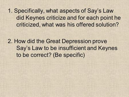 1. Specifically, what aspects of Say's Law did Keynes criticize and for each point he criticized, what was his offered solution? 2. How did the Great Depression.