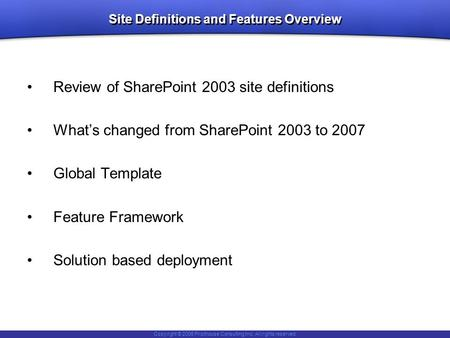 Copyright © 2006 Pilothouse Consulting Inc. All rights reserved. Site Definitions and Features Overview Review of SharePoint 2003 site definitions What's.