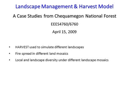 Landscape Management & Harvest Model A Case Studies from Chequamegon National Forest EEES4760/6760 April 15, 2009 HARVEST used to simulate different landscapes.