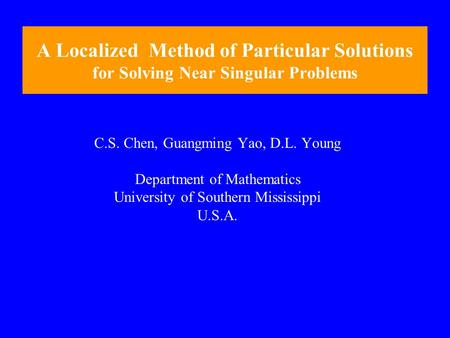 A Localized Method of Particular Solutions for Solving Near Singular Problems C.S. Chen, Guangming Yao, D.L. Young Department of Mathematics University.