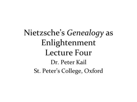 Nietzsche's Genealogy as Enlightenment Lecture Four Dr. Peter Kail St. Peter's College, Oxford.