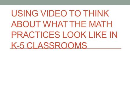 USING VIDEO TO THINK ABOUT WHAT THE MATH PRACTICES LOOK LIKE IN K-5 CLASSROOMS.