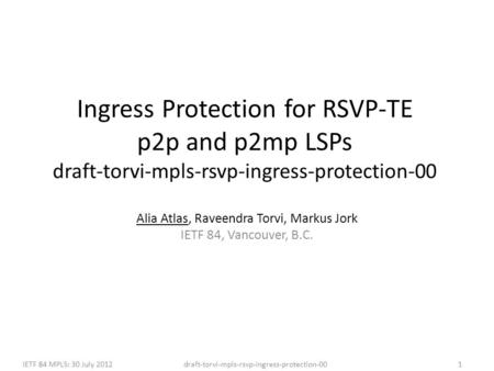 Draft-torvi-mpls-rsvp-ingress-protection-00IETF 84 MPLS: 30 July 20121 Ingress Protection for RSVP-TE p2p and p2mp LSPs draft-torvi-mpls-rsvp-ingress-protection-00.
