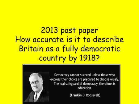 2013 past paper How accurate is it to describe Britain as a fully democratic country by 1918?
