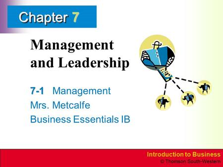Introduction to Business © Thomson South-Western ChapterChapter Management and Leadership 7-1 7-1Management Mrs. Metcalfe Business Essentials IB 7.