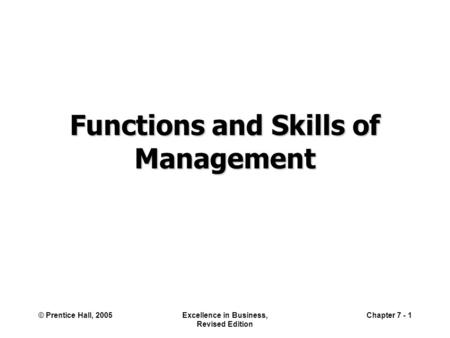 © Prentice Hall, 2005Excellence in Business, Revised Edition Chapter 7 - 1 Functions and Skills of Management.